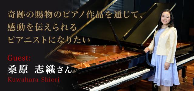 桑原 志織 さん(Kuwahara Shiori) 奇跡の賜物のピアノ作品を通じて、感動を伝えられるピアニストになりたい。