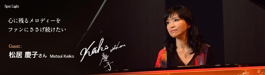 松居 慶子 さん(Matsui Keiko) 心に残るメロディーをファンにささげ続けたい。