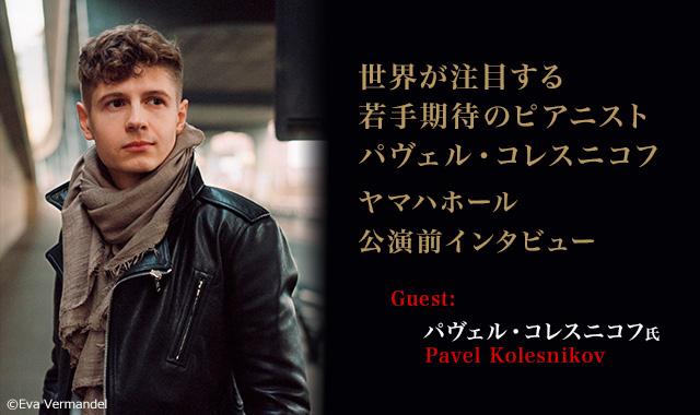ピアニスト:パヴェル・コレスニコフ  - 世界が注目する若手期待のピアニスト パヴェル・コレスニコフ ヤマハホール公演前インタビュー