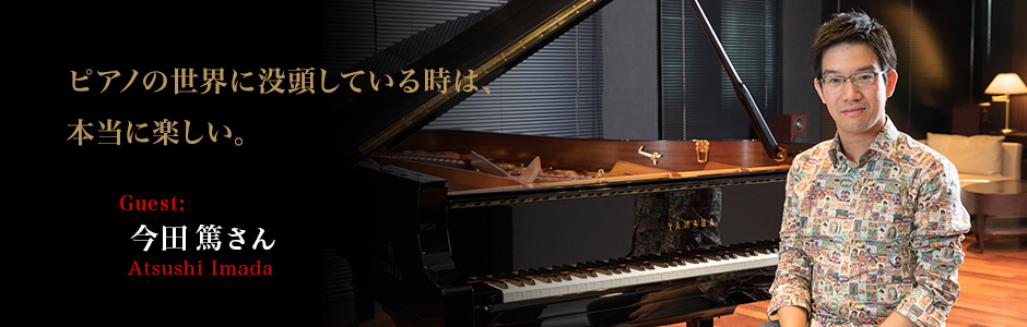 今田篤さん ピアノの世界に没頭している時は、本当に楽しい。~今田篤さんインタビュー